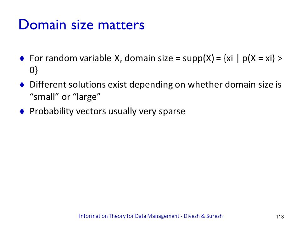Domain size matters  For random variable X, domain size = supp(X) = {xi | p(X = xi) > 0}  Different solutions exist depending on whether domain size is small or large  Probability vectors usually very sparse 118 Information Theory for Data Management - Divesh & Suresh