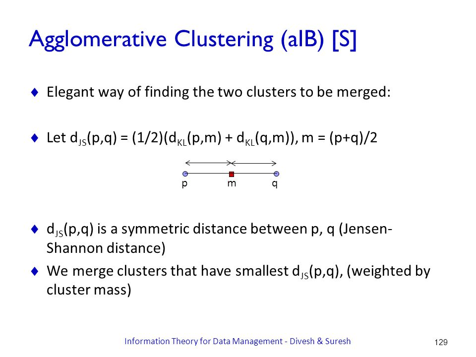 Agglomerative Clustering (aIB) [S]  Elegant way of finding the two clusters to be merged:  Let d JS (p,q) = (1/2)(d KL (p,m) + d KL (q,m)), m = (p+q)/2  d JS (p,q) is a symmetric distance between p, q (Jensen- Shannon distance)  We merge clusters that have smallest d JS (p,q), (weighted by cluster mass) pqm 129 Information Theory for Data Management - Divesh & Suresh