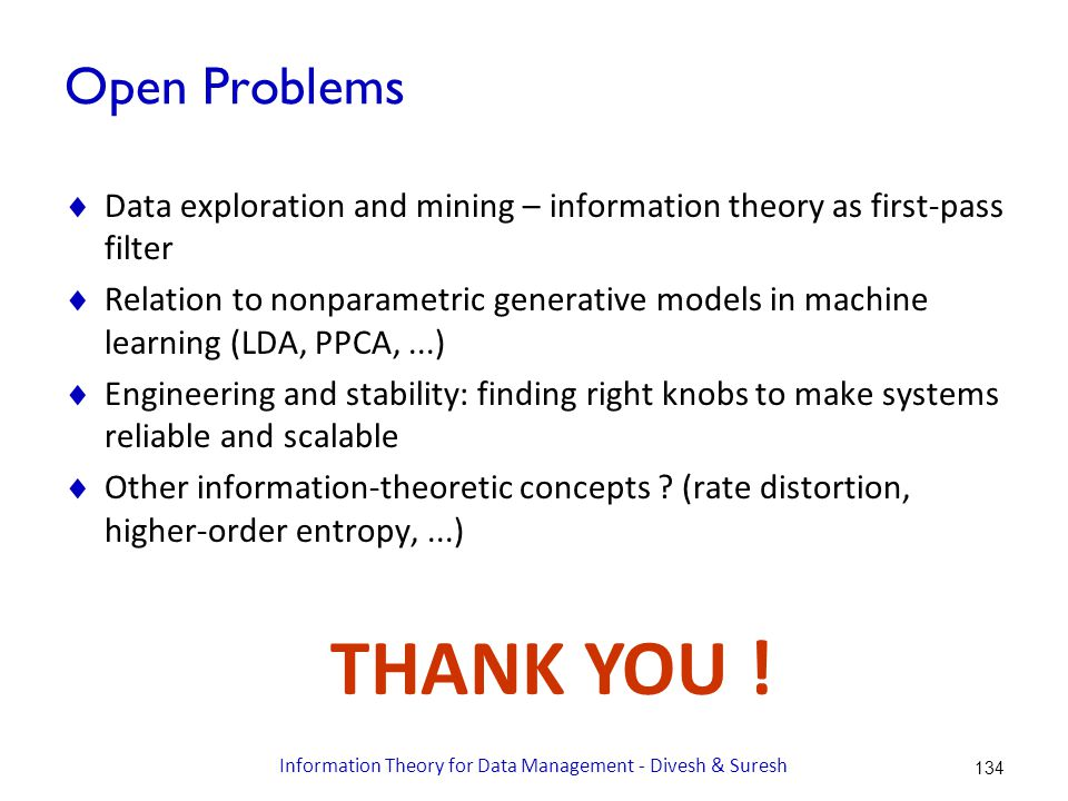 Open Problems  Data exploration and mining – information theory as first-pass filter  Relation to nonparametric generative models in machine learning (LDA, PPCA,...)  Engineering and stability: finding right knobs to make systems reliable and scalable  Other information-theoretic concepts .