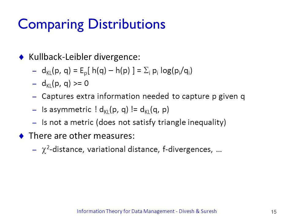 Comparing Distributions  Kullback-Leibler divergence: – d KL (p, q) = E p [ h(q) – h(p) ] =  i p i log(p i /q i ) – d KL (p, q) >= 0 – Captures extra information needed to capture p given q – Is asymmetric .