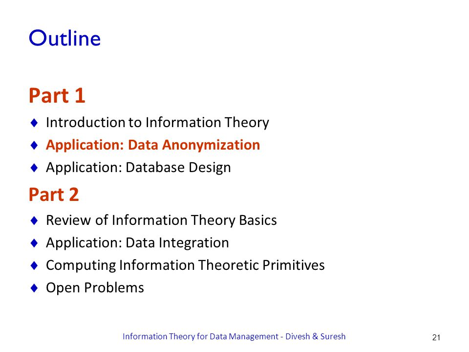 Outline Part 1  Introduction to Information Theory  Application: Data Anonymization  Application: Database Design Part 2  Review of Information Theory Basics  Application: Data Integration  Computing Information Theoretic Primitives  Open Problems Information Theory for Data Management - Divesh & Suresh 21