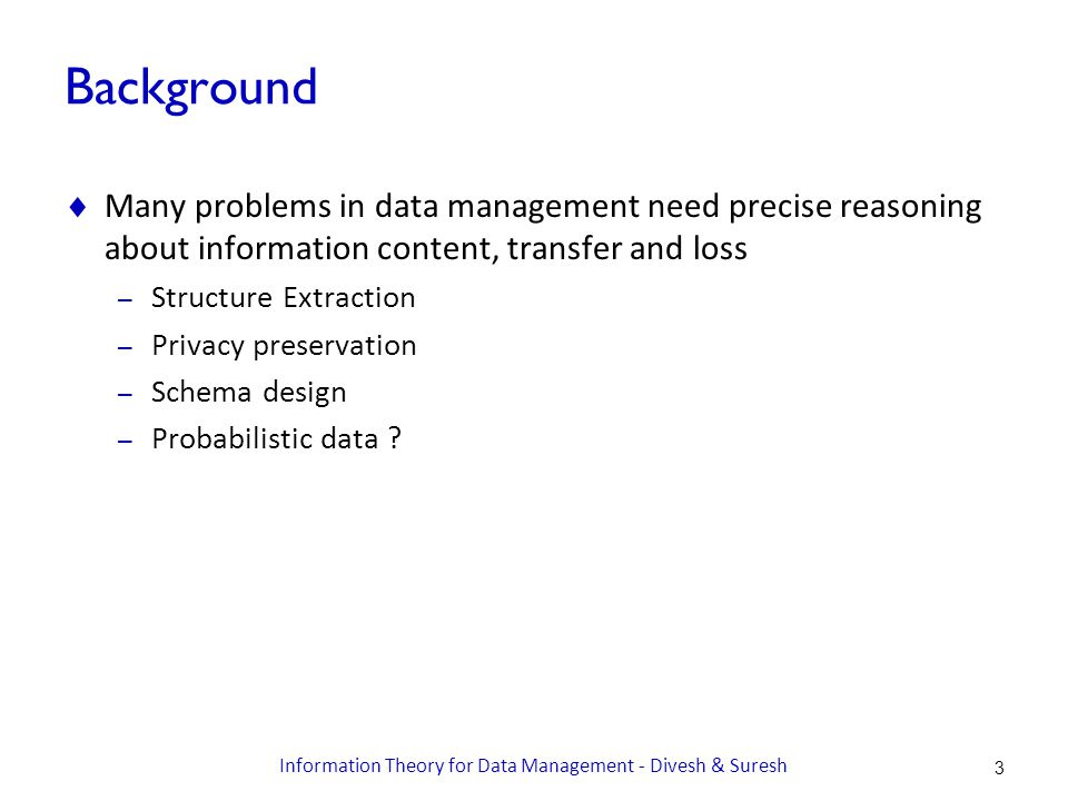 Background  Many problems in data management need precise reasoning about information content, transfer and loss – Structure Extraction – Privacy preservation – Schema design – Probabilistic data .