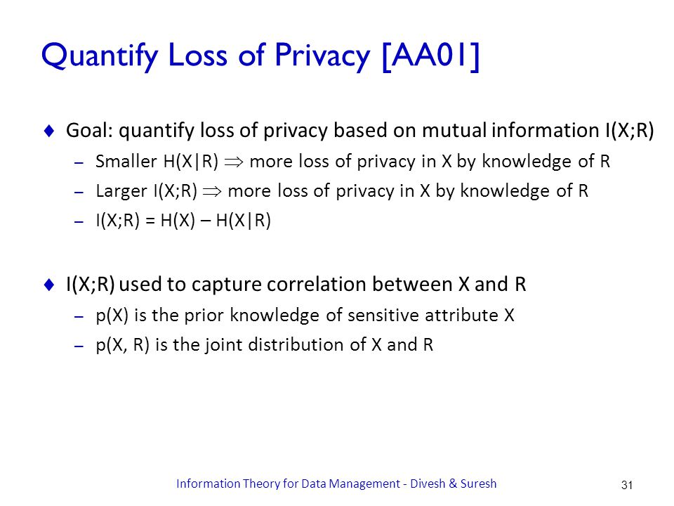 Quantify Loss of Privacy [AA01]  Goal: quantify loss of privacy based on mutual information I(X;R) – Smaller H(X|R)  more loss of privacy in X by knowledge of R – Larger I(X;R)  more loss of privacy in X by knowledge of R – I(X;R) = H(X) – H(X|R)  I(X;R) used to capture correlation between X and R – p(X) is the prior knowledge of sensitive attribute X – p(X, R) is the joint distribution of X and R 31 Information Theory for Data Management - Divesh & Suresh