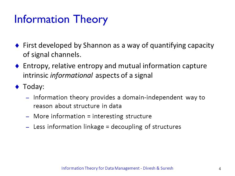 Information Theory  First developed by Shannon as a way of quantifying capacity of signal channels.