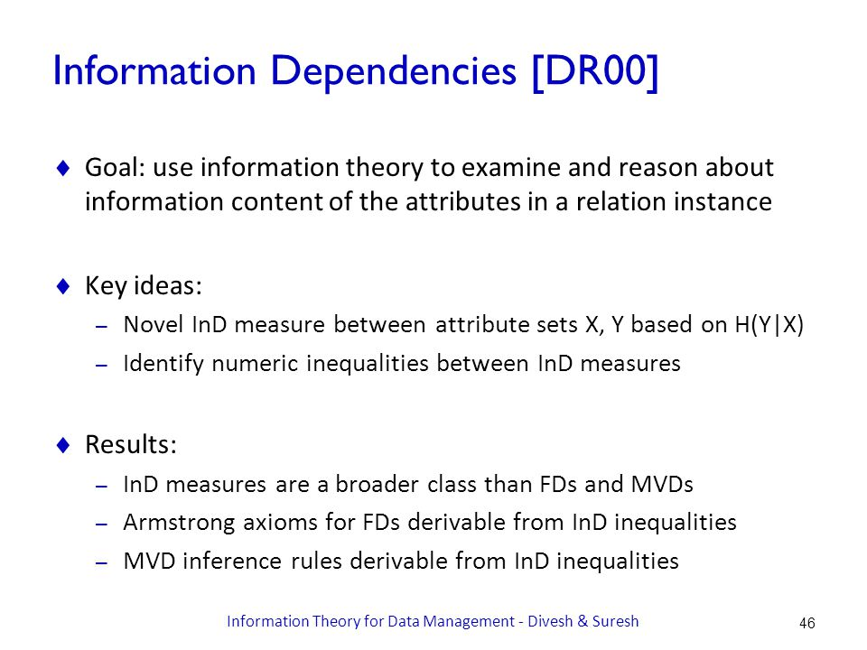 Information Dependencies [DR00]  Goal: use information theory to examine and reason about information content of the attributes in a relation instance  Key ideas: – Novel InD measure between attribute sets X, Y based on H(Y|X) – Identify numeric inequalities between InD measures  Results: – InD measures are a broader class than FDs and MVDs – Armstrong axioms for FDs derivable from InD inequalities – MVD inference rules derivable from InD inequalities 46 Information Theory for Data Management - Divesh & Suresh