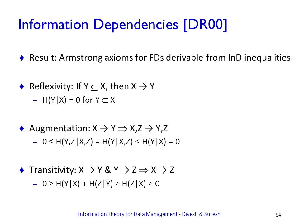 Information Dependencies [DR00]  Result: Armstrong axioms for FDs derivable from InD inequalities  Reflexivity: If Y  X, then X → Y – H(Y|X) = 0 for Y  X  Augmentation: X → Y  X,Z → Y,Z – 0 ≤ H(Y,Z|X,Z) = H(Y|X,Z) ≤ H(Y|X) = 0  Transitivity: X → Y & Y → Z  X → Z – 0 ≥ H(Y|X) + H(Z|Y) ≥ H(Z|X) ≥ 0 54 Information Theory for Data Management - Divesh & Suresh