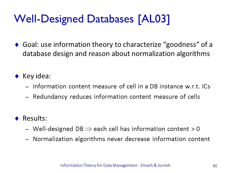 Well-Designed Databases [AL03]  Goal: use information theory to characterize goodness of a database design and reason about normalization algorithms  Key idea: – Information content measure of cell in a DB instance w.r.t.