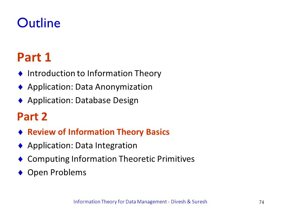 Outline Part 1  Introduction to Information Theory  Application: Data Anonymization  Application: Database Design Part 2  Review of Information Theory Basics  Application: Data Integration  Computing Information Theoretic Primitives  Open Problems 74 Information Theory for Data Management - Divesh & Suresh