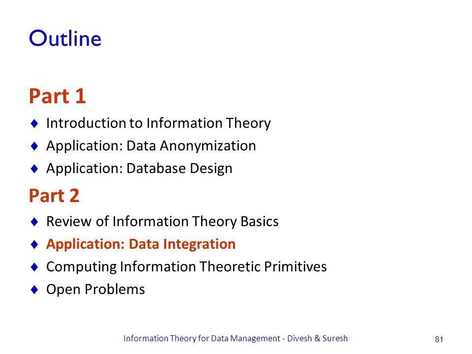 Outline Part 1  Introduction to Information Theory  Application: Data Anonymization  Application: Database Design Part 2  Review of Information Theory Basics  Application: Data Integration  Computing Information Theoretic Primitives  Open Problems 81 Information Theory for Data Management - Divesh & Suresh