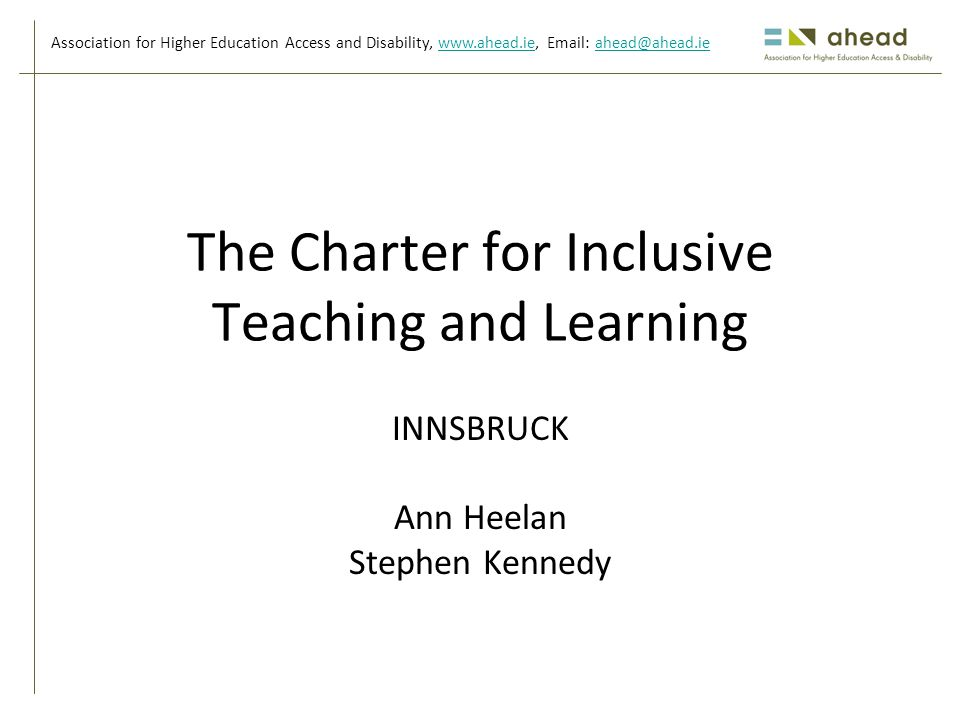Association for Higher Education Access and Disability, www.ahead.ie, Email: ahead@ahead.iewww.ahead.ieahead@ahead.ie The Charter for Inclusive Teaching and Learning INNSBRUCK Ann Heelan Stephen Kennedy