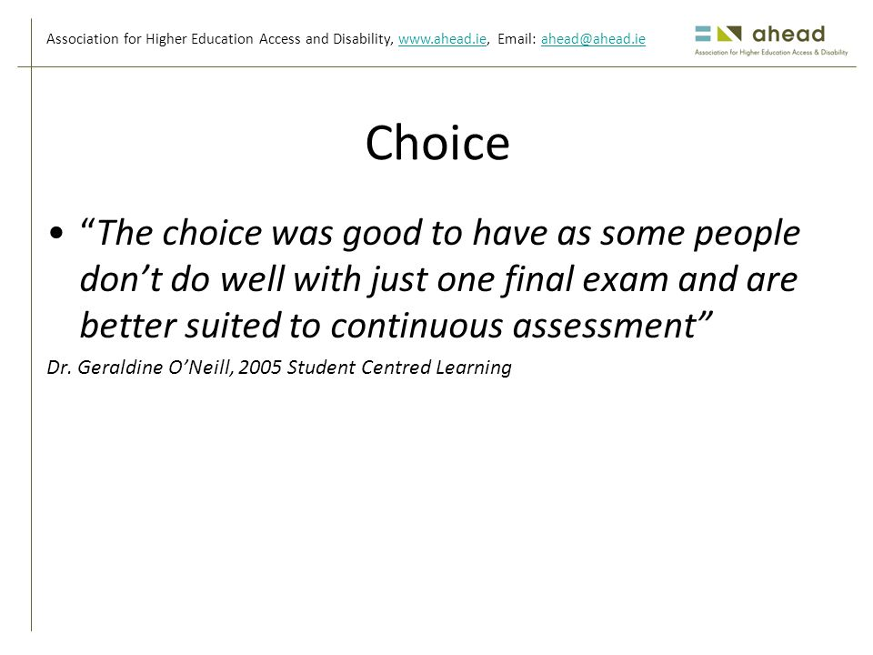 Association for Higher Education Access and Disability, www.ahead.ie, Email: ahead@ahead.iewww.ahead.ieahead@ahead.ie Choice The choice was good to have as some people don't do well with just one final exam and are better suited to continuous assessment Dr.