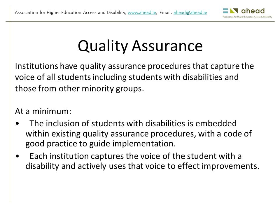 Association for Higher Education Access and Disability, www.ahead.ie, Email: ahead@ahead.iewww.ahead.ieahead@ahead.ie Quality Assurance At a minimum: The inclusion of students with disabilities is embedded within existing quality assurance procedures, with a code of good practice to guide implementation.
