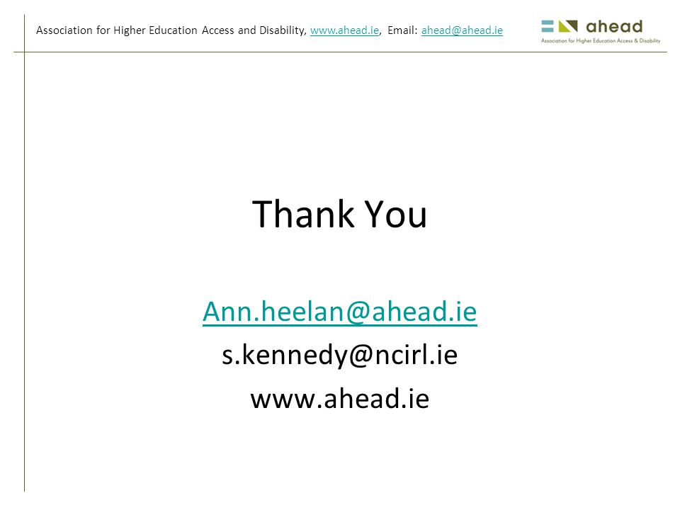 Association for Higher Education Access and Disability, www.ahead.ie, Email: ahead@ahead.iewww.ahead.ieahead@ahead.ie Thank You Ann.heelan@ahead.ie s.kennedy@ncirl.ie www.ahead.ie