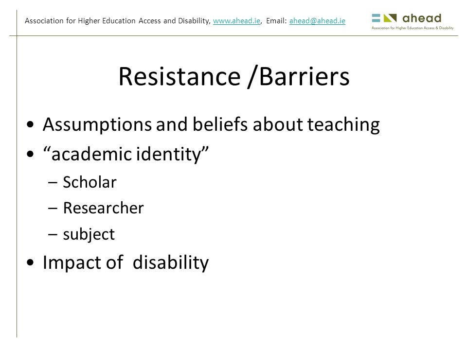 Association for Higher Education Access and Disability, www.ahead.ie, Email: ahead@ahead.iewww.ahead.ieahead@ahead.ie Resistance /Barriers Assumptions and beliefs about teaching academic identity –Scholar –Researcher –subject Impact of disability