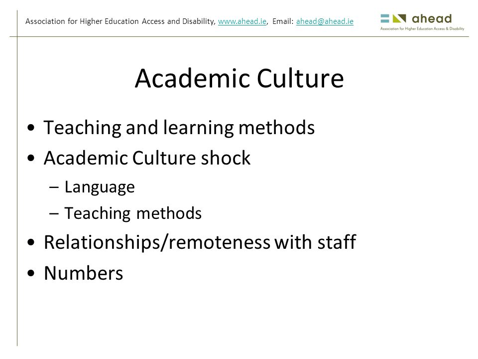Association for Higher Education Access and Disability, www.ahead.ie, Email: ahead@ahead.iewww.ahead.ieahead@ahead.ie Academic Culture Teaching and learning methods Academic Culture shock –Language –Teaching methods Relationships/remoteness with staff Numbers