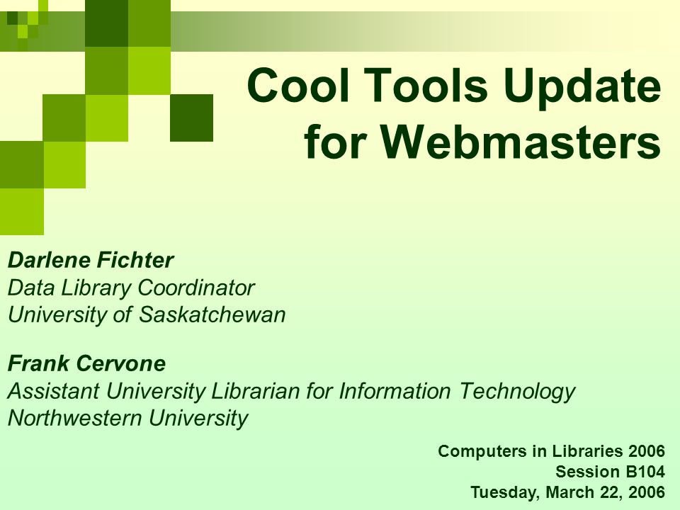 Cool Tools Update for Webmasters Darlene Fichter Data Library Coordinator University of Saskatchewan Frank Cervone Assistant University Librarian for Information Technology Northwestern University Computers in Libraries 2006 Session B104 Tuesday, March 22, 2006