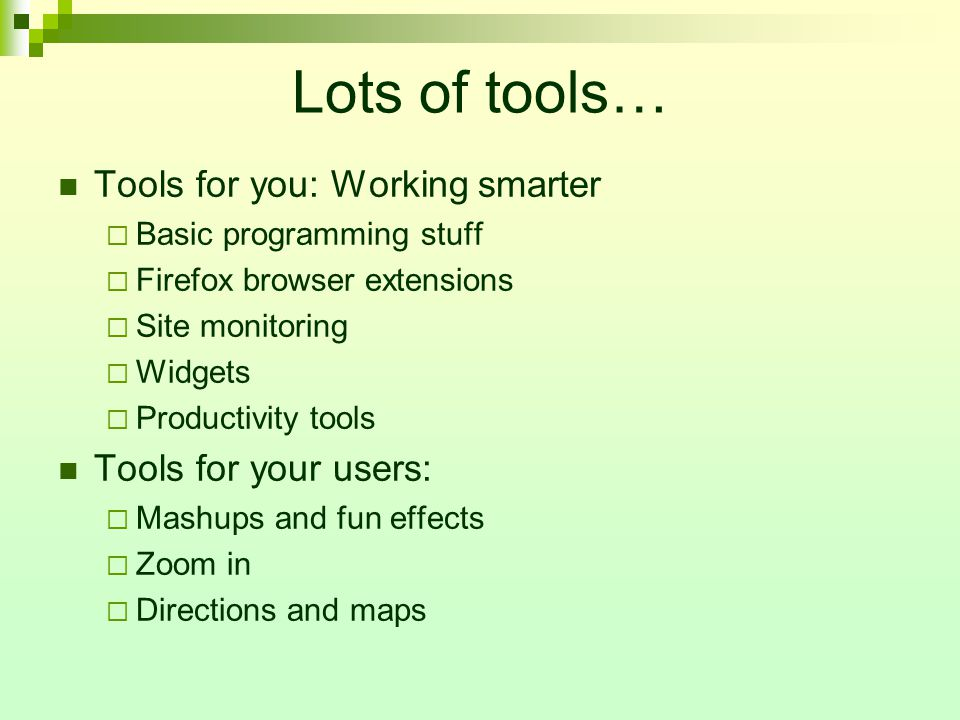 Lots of tools… Tools for you: Working smarter  Basic programming stuff  Firefox browser extensions  Site monitoring  Widgets  Productivity tools Tools for your users:  Mashups and fun effects  Zoom in  Directions and maps
