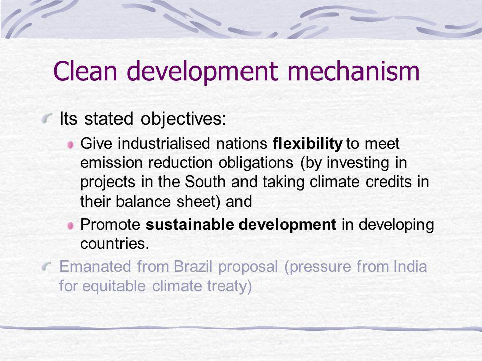 Clean development mechanism Its stated objectives: Give industrialised nations flexibility to meet emission reduction obligations (by investing in projects in the South and taking climate credits in their balance sheet) and Promote sustainable development in developing countries.