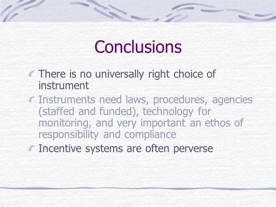 Conclusions There is no universally right choice of instrument Instruments need laws, procedures, agencies (staffed and funded), technology for monitoring, and very important an ethos of responsibility and compliance Incentive systems are often perverse