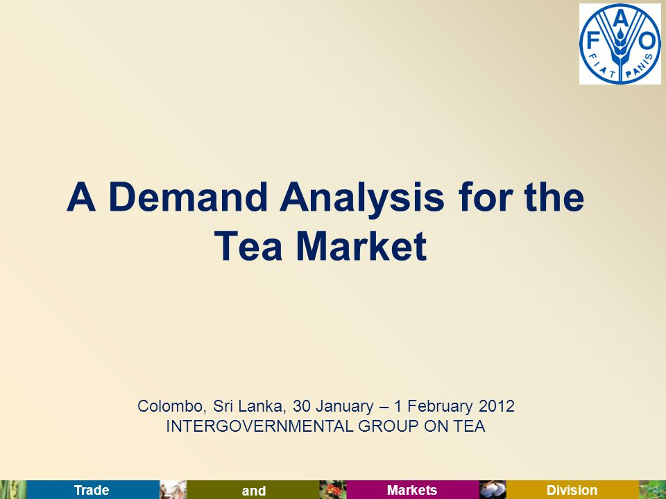 Trade and Markets Division Colombo, Sri Lanka, 30 January – 1 February 2012 INTERGOVERNMENTAL GROUP ON TEA A Demand Analysis for the Tea Market
