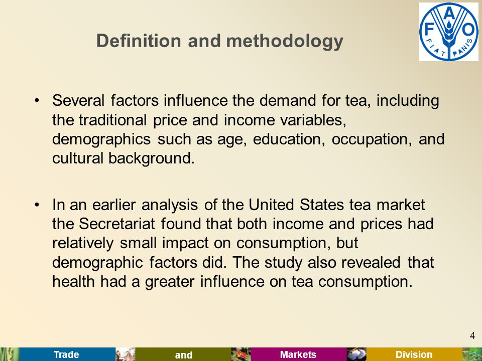 Trade and Markets Division Definition and methodology Several factors influence the demand for tea, including the traditional price and income variables, demographics such as age, education, occupation, and cultural background.