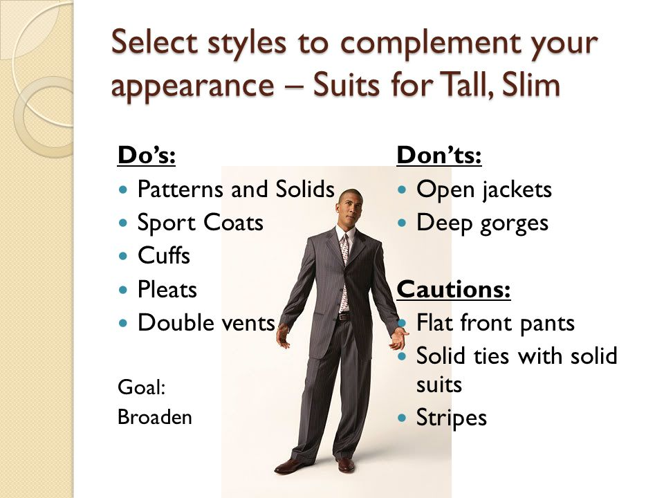 Select styles to complement your appearance – Suits for Tall, Slim Do's: Patterns and Solids Sport Coats Cuffs Pleats Double vents Goal: Broaden Don'ts: Open jackets Deep gorges Cautions: Flat front pants Solid ties with solid suits Stripes