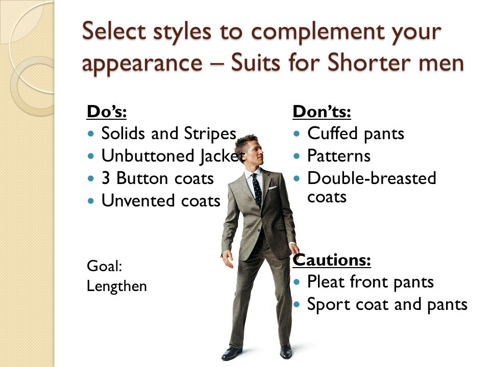 Select styles to complement your appearance – Suits for Shorter men Do's: Solids and Stripes Unbuttoned Jacket 3 Button coats Unvented coats Goal: Lengthen Don'ts: Cuffed pants Patterns Double-breasted coats Cautions: Pleat front pants Sport coat and pants
