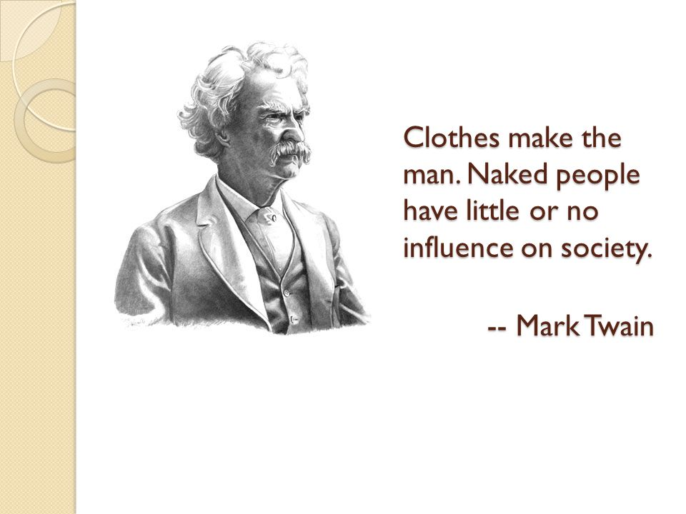 Clothes make the man. Naked people have little or no influence on society.