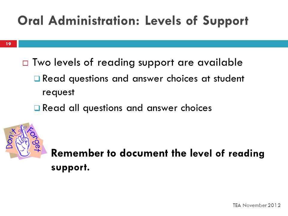 Oral Administration: Levels of Support  Two levels of reading support are available  Read questions and answer choices at student request  Read all questions and answer choices Remember to document the l evel of reading support.