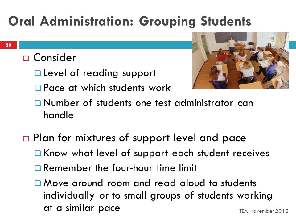 Oral Administration: Grouping Students  Consider  Level of reading support  Pace at which students work  Number of students one test administrator can handle  Plan for mixtures of support level and pace  Know what level of support each student receives  Remember the four-hour time limit  Move around room and read aloud to students individually or to small groups of students working at a similar pace 20 TEA November 2012