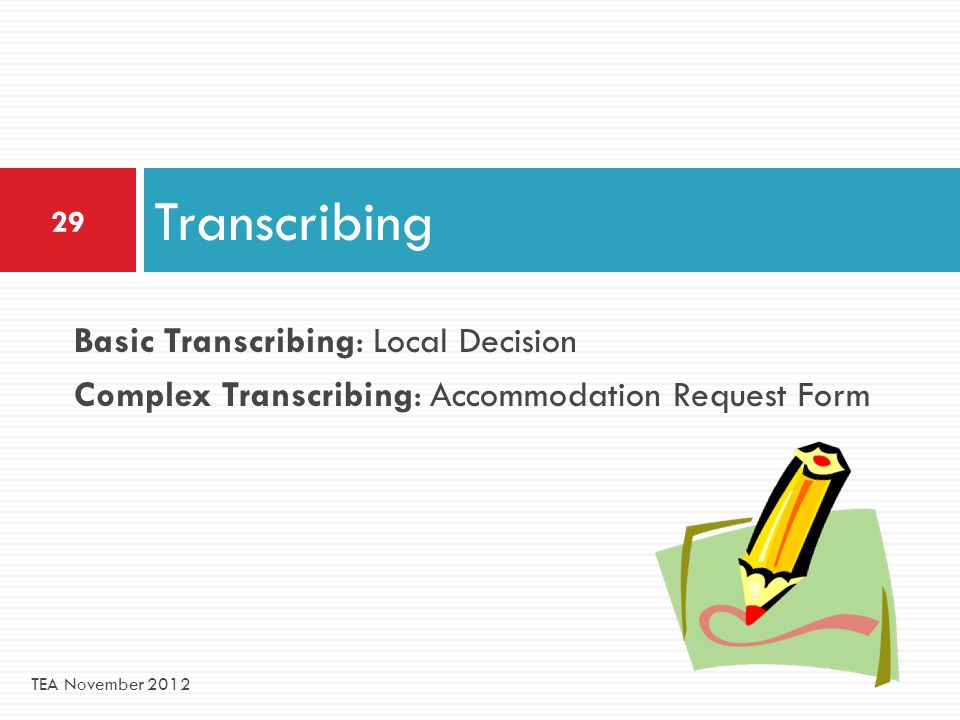 Basic Transcribing: Local Decision Complex Transcribing: Accommodation Request Form Transcribing 29 TEA November 2012