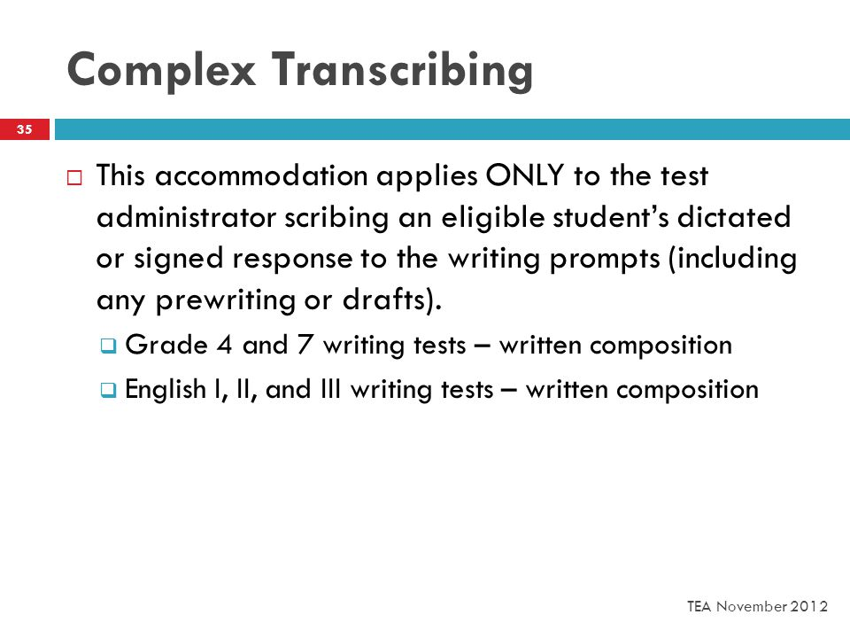 Complex Transcribing  This accommodation applies ONLY to the test administrator scribing an eligible student's dictated or signed response to the writing prompts (including any prewriting or drafts).