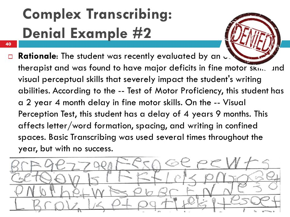 Complex Transcribing: Denial Example #2  Rationale: The student was recently evaluated by an occupational therapist and was found to have major deficits in fine motor skills and visual perceptual skills that severely impact the student s writing abilities.