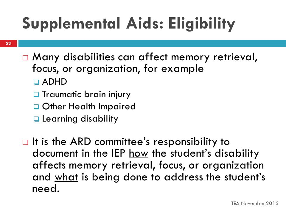 Supplemental Aids: Eligibility TEA November 2012 53  Many disabilities can affect memory retrieval, focus, or organization, for example  ADHD  Traumatic brain injury  Other Health Impaired  Learning disability  It is the ARD committee's responsibility to document in the IEP how the student's disability affects memory retrieval, focus, or organization and what is being done to address the student's need.