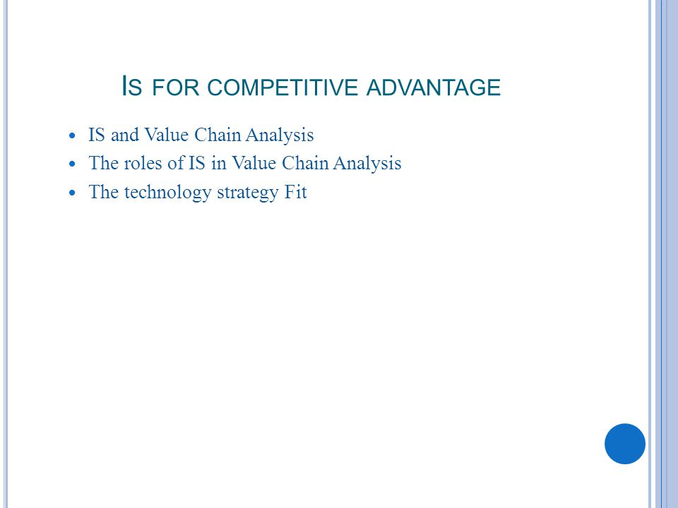 I S FOR COMPETITIVE ADVANTAGE IS and Value Chain Analysis The roles of IS in Value Chain Analysis The technology strategy Fit