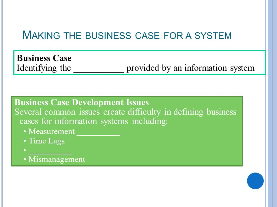 M AKING THE BUSINESS CASE FOR A SYSTEM Business Case Identifying the ___________ provided by an information system Business Case Development Issues Several common issues create difficulty in defining business cases for information systems including: Measurement ___________ Time Lags ___________ Mismanagement