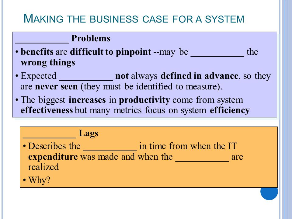 2-18 M AKING THE BUSINESS CASE FOR A SYSTEM ___________ Lags Describes the ___________ in time from when the IT expenditure was made and when the ___________ are realized Why.