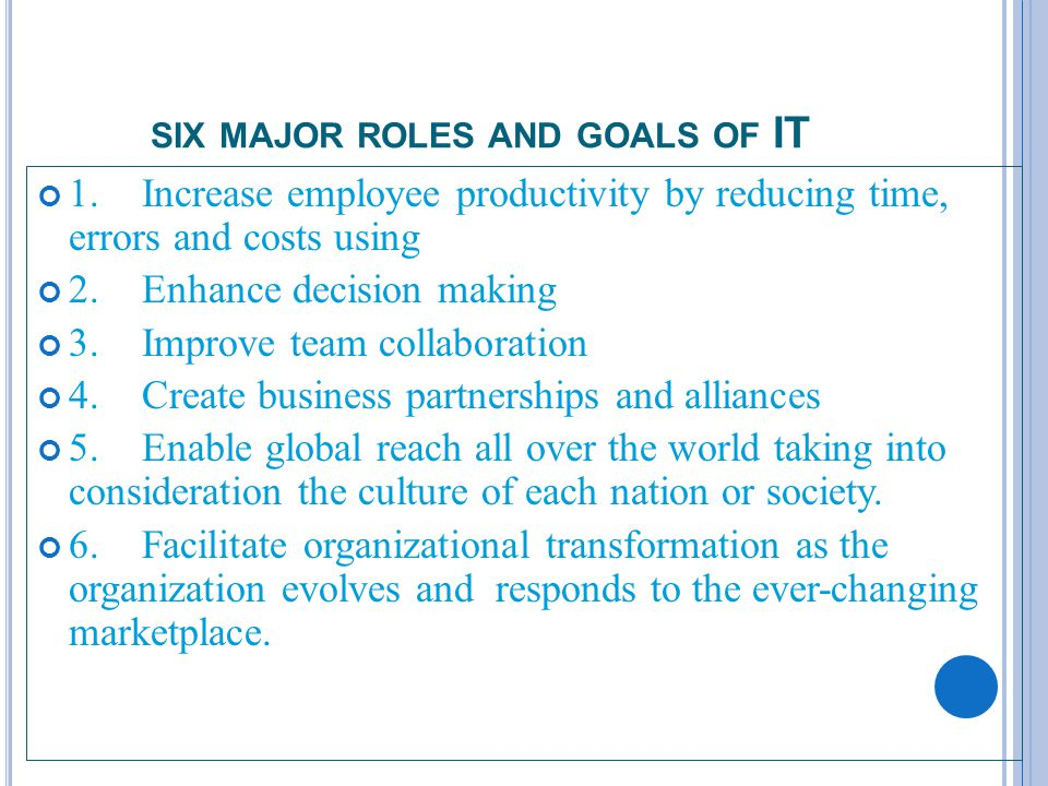 2 SIX MAJOR ROLES AND GOALS OF IT 1.Increase employee productivity by reducing time, errors and costs using 2.Enhance decision making 3.Improve team collaboration 4.Create business partnerships and alliances 5.Enable global reach all over the world taking into consideration the culture of each nation or society.