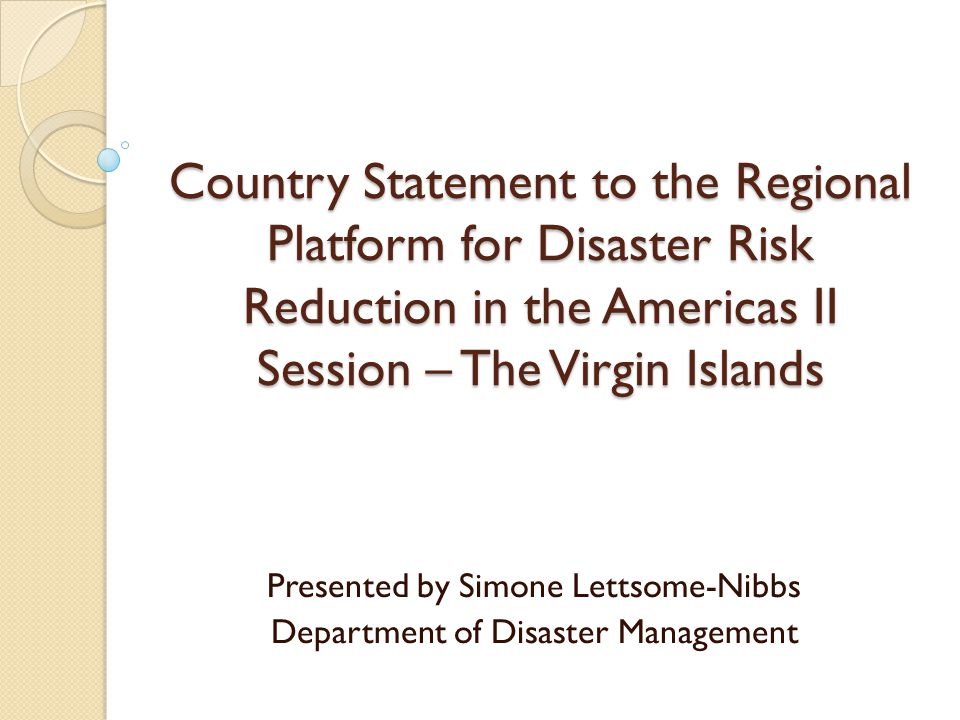 Country Statement to the Regional Platform for Disaster Risk Reduction in the Americas II Session – The Virgin Islands Presented by Simone Lettsome-Nibbs Department of Disaster Management