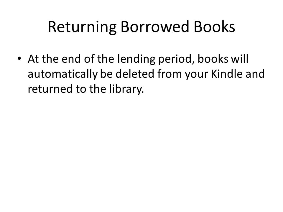 Returning Borrowed Books At the end of the lending period, books will automatically be deleted from your Kindle and returned to the library.