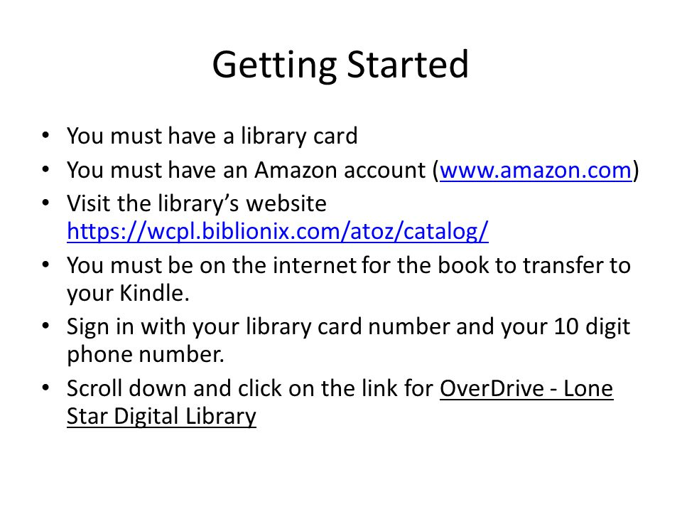Getting Started You must have a library card You must have an Amazon account (www.amazon.com)www.amazon.com Visit the library's website https://wcpl.biblionix.com/atoz/catalog/ https://wcpl.biblionix.com/atoz/catalog/ You must be on the internet for the book to transfer to your Kindle.