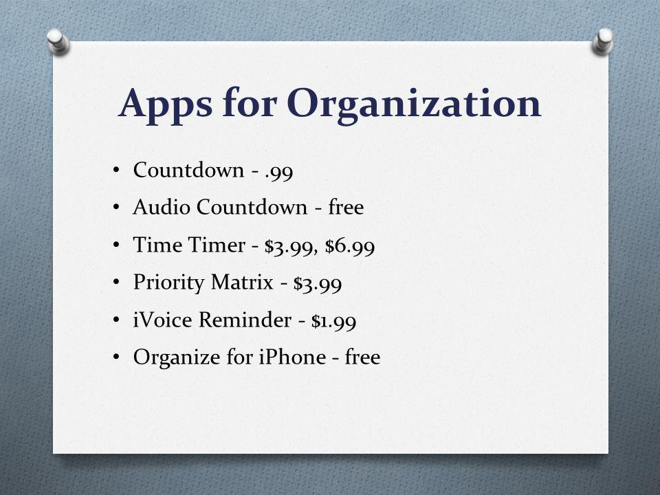 Apps for Organization Countdown -.99 Audio Countdown - free Time Timer - $3.99, $6.99 Priority Matrix - $3.99 iVoice Reminder - $1.99 Organize for iPhone - free