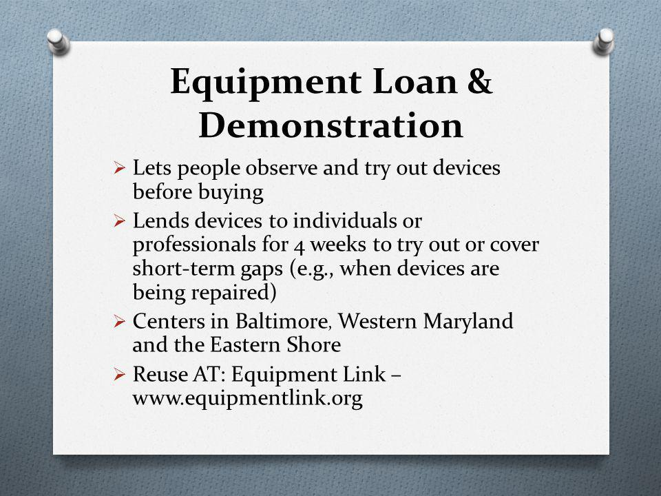 Equipment Loan & Demonstration  Lets people observe and try out devices before buying  Lends devices to individuals or professionals for 4 weeks to try out or cover short-term gaps (e.g., when devices are being repaired)  Centers in Baltimore, Western Maryland and the Eastern Shore  Reuse AT: Equipment Link – www.equipmentlink.org