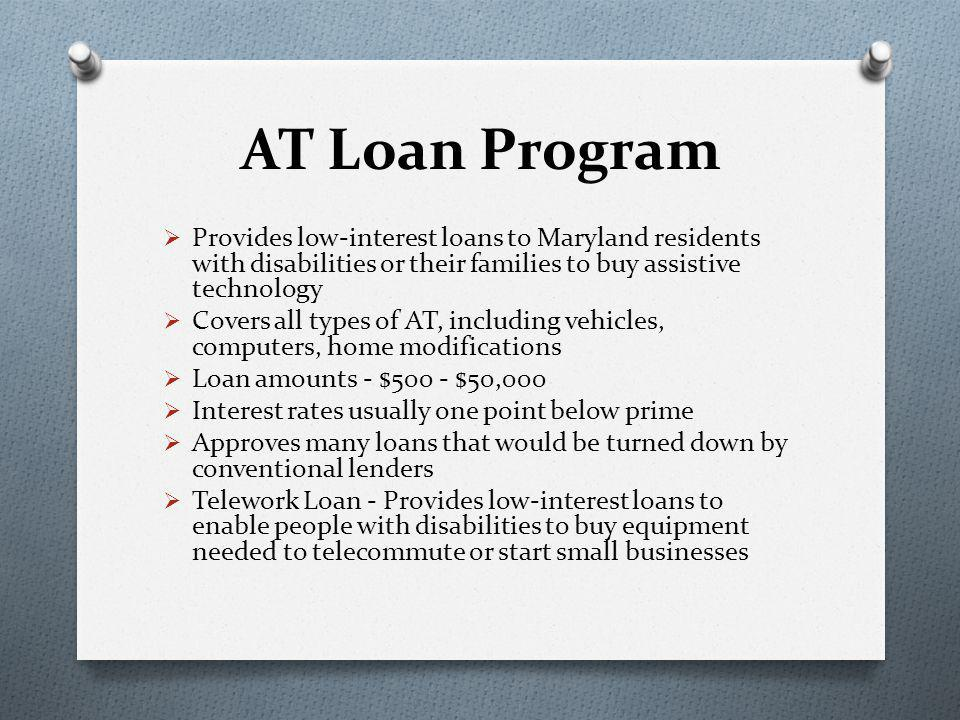 AT Loan Program  Provides low-interest loans to Maryland residents with disabilities or their families to buy assistive technology  Covers all types of AT, including vehicles, computers, home modifications  Loan amounts - $500 - $50,000  Interest rates usually one point below prime  Approves many loans that would be turned down by conventional lenders  Telework Loan - Provides low-interest loans to enable people with disabilities to buy equipment needed to telecommute or start small businesses