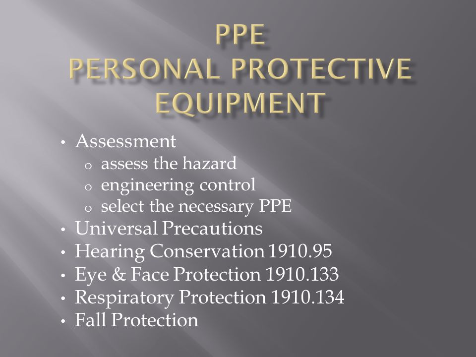 Assessment o assess the hazard o engineering control o select the necessary PPE Universal Precautions Hearing Conservation 1910.95 Eye & Face Protection 1910.133 Respiratory Protection 1910.134 Fall Protection