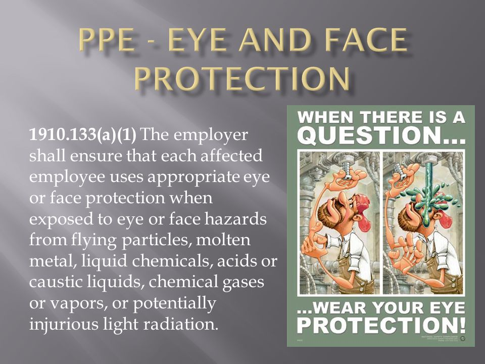 1910.133(a)(1) The employer shall ensure that each affected employee uses appropriate eye or face protection when exposed to eye or face hazards from flying particles, molten metal, liquid chemicals, acids or caustic liquids, chemical gases or vapors, or potentially injurious light radiation.