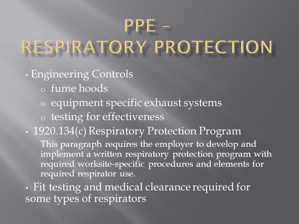 Engineering Controls o fume hoods o equipment specific exhaust systems o testing for effectiveness 1920.134(c) Respiratory Protection Program This paragraph requires the employer to develop and implement a written respiratory protection program with required worksite-specific procedures and elements for required respirator use.