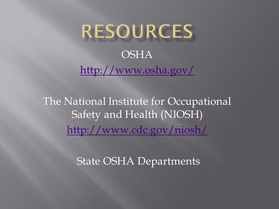OSHA http://www.osha.gov/ The National Institute for Occupational Safety and Health (NIOSH) http://www.cdc.gov/niosh/ State OSHA Departments