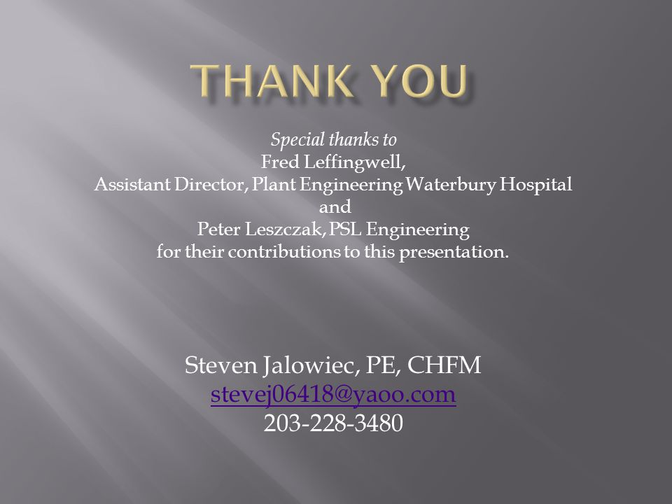Special thanks to Fred Leffingwell, Assistant Director, Plant Engineering Waterbury Hospital and Peter Leszczak, PSL Engineering for their contributions to this presentation.