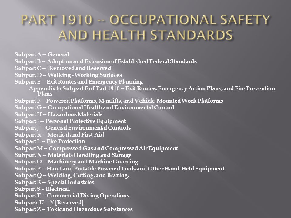 Subpart A -- General Subpart B -- Adoption and Extension of Established Federal Standards Subpart C -- [Removed and Reserved] Subpart D -- Walking - Working Surfaces Subpart E -- Exit Routes and Emergency Planning Appendix to Subpart E of Part 1910 -- Exit Routes, Emergency Action Plans, and Fire Prevention Plans Subpart F -- Powered Platforms, Manlifts, and Vehicle-Mounted Work Platforms Subpart G -- Occupational Health and Environmental Control Subpart H -- Hazardous Materials Subpart I -- Personal Protective Equipment Subpart J -- General Environmental Controls Subpart K -- Medical and First Aid Subpart L -- Fire Protection Subpart M -- Compressed Gas and Compressed Air Equipment Subpart N -- Materials Handling and Storage Subpart O -- Machinery and Machine Guarding Subpart P -- Hand and Portable Powered Tools and Other Hand-Held Equipment.